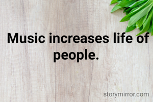 Music increases life of people.