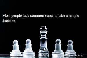 Most people lack common sense to take a simple decision.