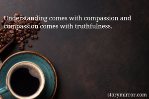 Understanding comes with compassion and compassion comes with truthfulness.