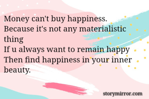 Money can't buy happiness. Because it's not any materialistic thing If u always want to remain happy Then find happiness in your inner beauty.