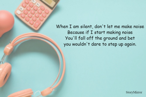 When I am silent, don't let me make noise Because if I start making noise You'll fall off the ground and bet you wouldn't dare to step up again.