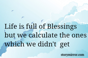 Life is full of Blessings but we calculate the ones which we didn't  get