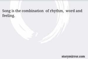 Song is the combination  of rhythm,  word and feeling.