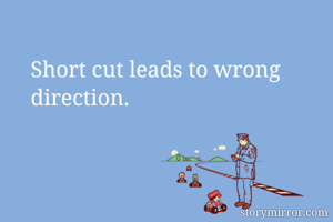 Short cut leads to wrong direction.