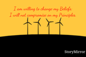 I am willing to change my Beliefs; I will not compromise on my Principles.