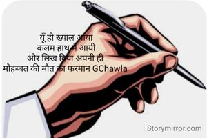 यूँ ही ख्याल आया कलम हाथ मे आयी और लिख दिया अपनी ही  मोहब्बत की मौत का फरमान GChawla