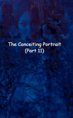 The Conceiting Portrait (Part 11)