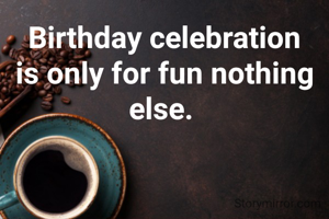 Birthday celebration is only for fun nothing else.