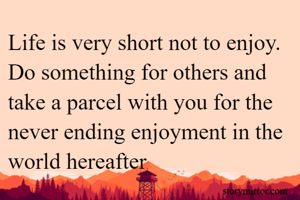 Life is very short not to enjoy. Do something for others and take a parcel with you for the never ending enjoyment in the world hereafter