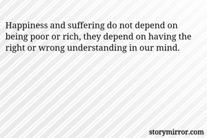 Happiness and suffering do not depend on being poor or rich, they depend on having the right or wrong understanding in our mind.
