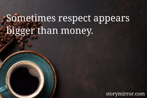 Sometimes respect appears bigger than money.