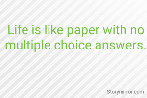 Life is like paper with no multiple choice answers.