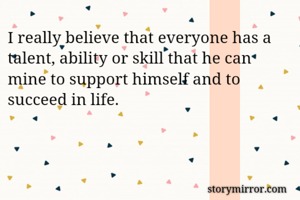 I really believe that everyone has a talent, ability or skill that he can mine to support himself and to succeed in life.