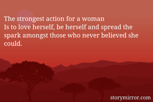 The strongest action for a woman Is to love herself, be herself and spread the spark amongst those who never believed she could.