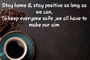 Stay home & stay positive as long as we can. To keep everyone safe ,we all have to make our aim