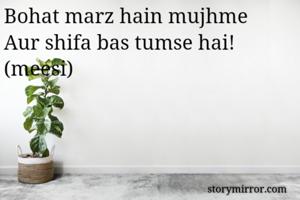 Bohat marz hain mujhme Aur shifa bas tumse hai! (meesi)