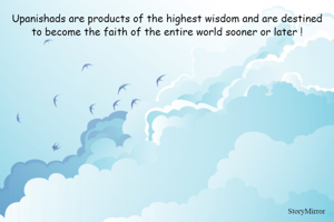 Upanishads are products of the highest wisdom and are destined to become the faith of the entire world sooner or later !