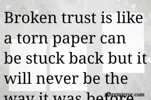 Broken trust is like a torn paper can be stuck back but it will never be the way it was before