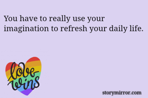 You have to really use your imagination to refresh your daily life.