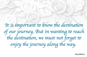 It is important to know the destination of our journey. But in wanting to reach the destination, we must not forget to enjoy the journey along the way.