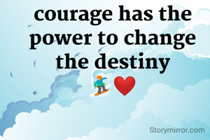 courage has the power to change the destiny 🏂❤️