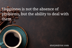Happiness is not the absence of problems, but the ability to deal with them.