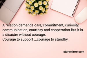 A relation demands care, commitment, curiosity, communication, courtesy and cooperation.But it is a disaster without courage. Courage to support ...courage to standby.