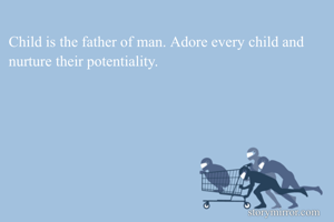 Child is the father of man. Adore every child and nurture their potentiality.