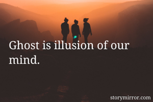 Ghost is illusion of our mind.