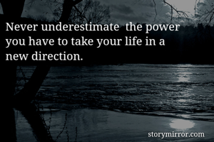 Never underestimate  the power you have to take your life in a new direction.