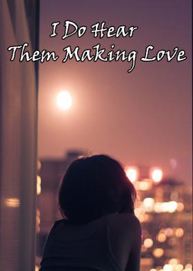 I Do Hear Them Making Love