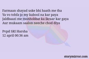 Farmaan shayad uske bhi haath me tha Ya vo tohfa jo my kabool na kar paya Jaldbaazi me mohhobbat ka ikraar kar gaya Aur mukaam saalon neeche chod diya  Pvpd SRI Harsha  12 april 00:36 am