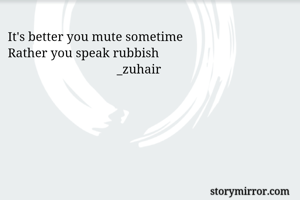 It's better you mute sometime  Rather you speak rubbish                                    _zuhair