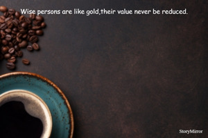 Wise persons are like gold,their value never be reduced.