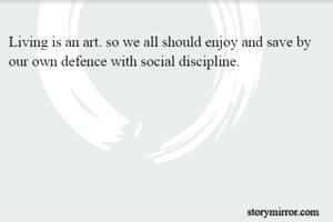 Living is an art. so we all should enjoy and save by our own defence with social discipline.