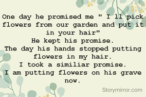 "One day he promised me "" I ll pick flowers from our garden and put it in your hair"" He kept his promise. The day his hands stopped putting flowers in my hair. I took a similiar promise. I am putting flowers on his grave now."