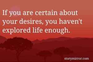 If you are certain about your desires, you haven't explored life enough.