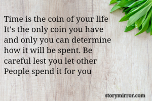 Time is the coin of your life It's the only coin you have and only you can determine how it will be spent. Be  careful lest you let other People spend it for you