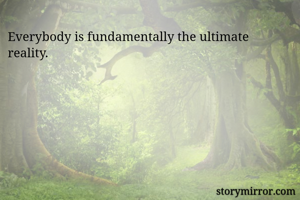 Everybody is fundamentally the ultimate reality.