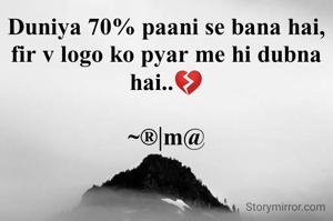 Duniya 70% paani se bana hai, fir v logo ko pyar me hi dubna hai..💔  ~®|m@