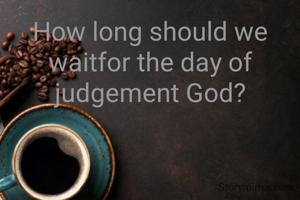 How long should we waitfor the day of judgement God?