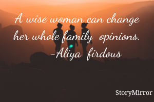 A wise woman can change her whole family  opinions.        -Aliya  firdous