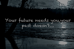 Your future needs you,your past doesn't...
