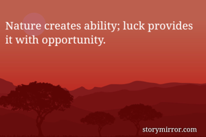 Nature creates ability; luck provides it with opportunity.
