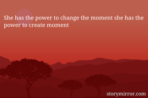 She has the power to change the moment she has the power to create moment