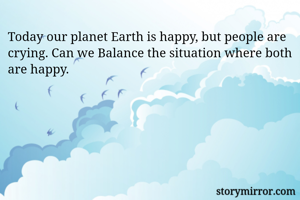 Today our planet Earth is happy, but people are crying. Can we Balance the situation where both are happy.