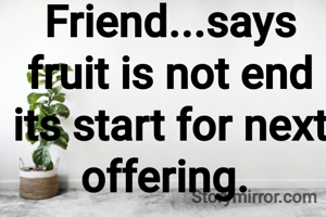 Friend...says fruit is not end its start for next offering.