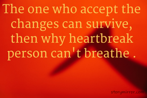 The one who accept the changes can survive, then why heartbreak person can't breathe .