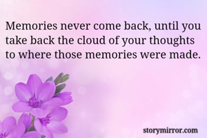 Memories never come back, until you take back the cloud of your thoughts to where those memories were made.