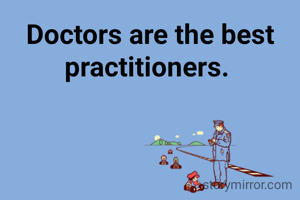 Doctors are the best practitioners.
